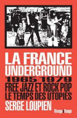 «La France underground 1965 – 1979» de Serge Loupien